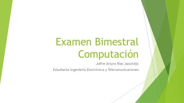 Examen Bimestral Computación Joffre Arturo Ríos Jaramillo Estudiante Ingeniería Electrónica y Telecomunicaciones