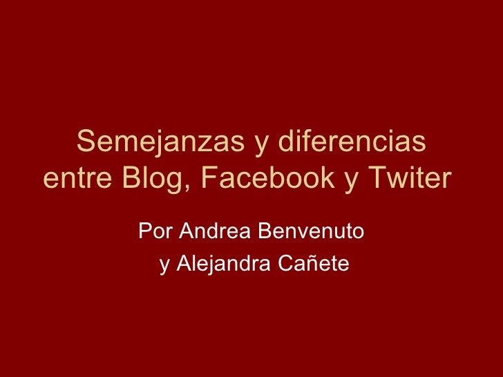 Semejanzas y diferencias entre Blog, Facebook y Twiter  Por Andrea Benvenuto y Alejandra Cañete