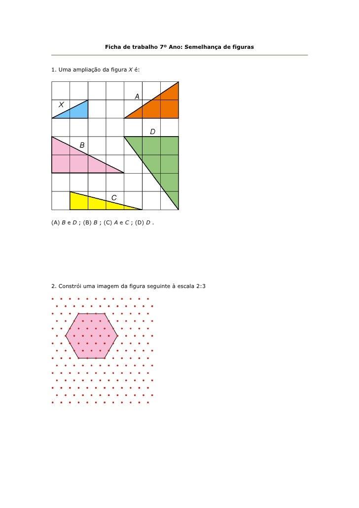 Ficha de trabalho 7º Ano: Semelhança de figuras1. Uma ampliação da figura X é:(A) B e D ; (B) B ; (C) A e C ; (D) D .2. Co...