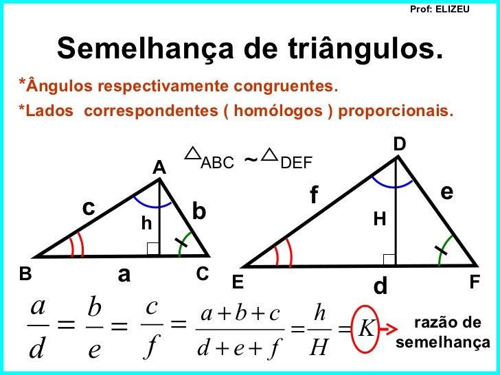 Prof: ELIZEU    Semelhança de triângulos.*Ângulos respectivamente congruentes.*Lados correspondentes ( homólogos ) proporc...
