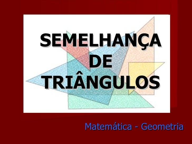 SEMELHANÇA DE TRIÂNGULOS Matemática - Geometria