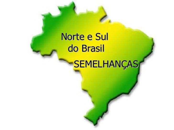 SEMELHANÇAS Norte e Sul  do Brasil