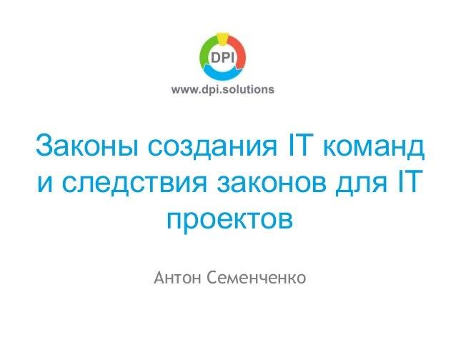 Антон Семенченко Законы создания IT команд и следствия законов для IT проектов