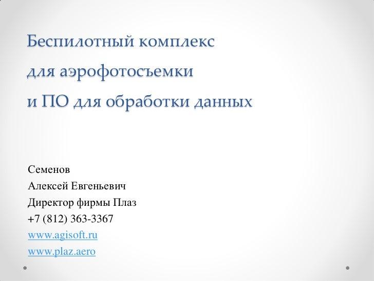 Беспилотный комплексдля аэрофотосъемкии ПО для обработки данныхСеменовАлексей ЕвгеньевичДиректор фирмы Плаз+7 (812) 363-33...