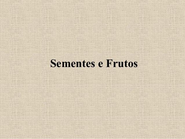 Sementes e Frutos