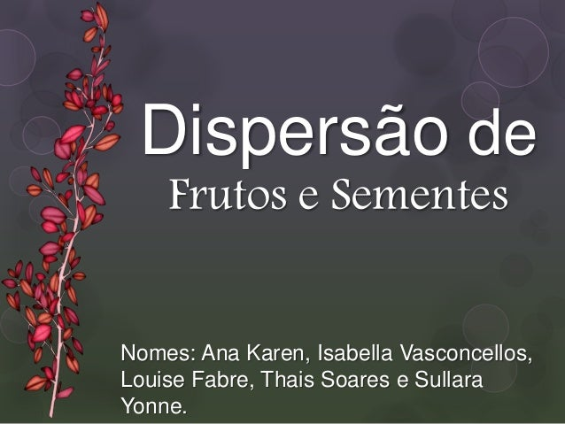 Nomes: Ana Karen, Isabella Vasconcellos, Louise Fabre, Thais Soares e Sullara Yonne. Dispersão de Frutos e Sementes