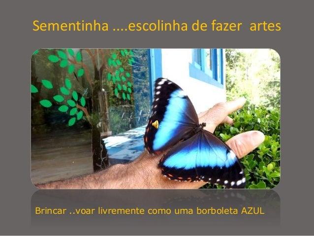 Brincar ..voar livremente como uma borboleta AZUL Sementinha ....escolinha de fazer artes