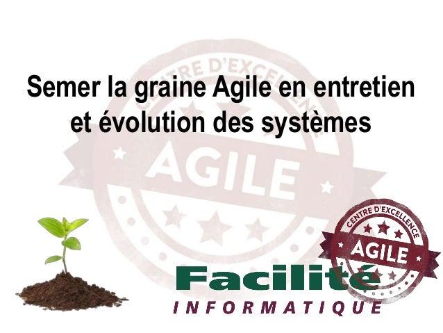 Semer la graine Agile en entretien et évolution des systèmes