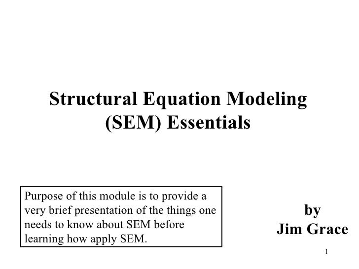 Structural Equation Modeling (SEM) Essentials by Jim Grace Purpose of this module is to provide a very brief presentation ...
