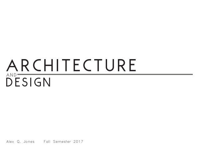 Architectureand Design Alex Q. Jones 	 Fall Semester 2017