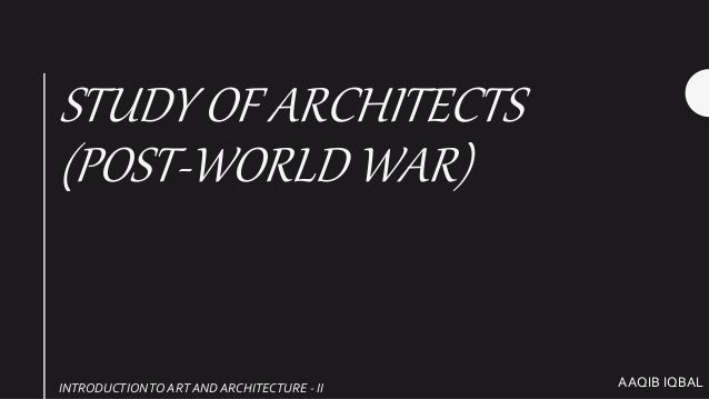 AAQIB IQBAL STUDY OF ARCHITECTS (POST-WORLD WAR) INTRODUCTIONTO ART AND ARCHITECTURE - II
