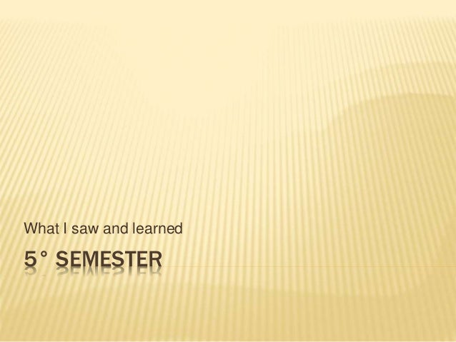 5° SEMESTER What I saw and learned