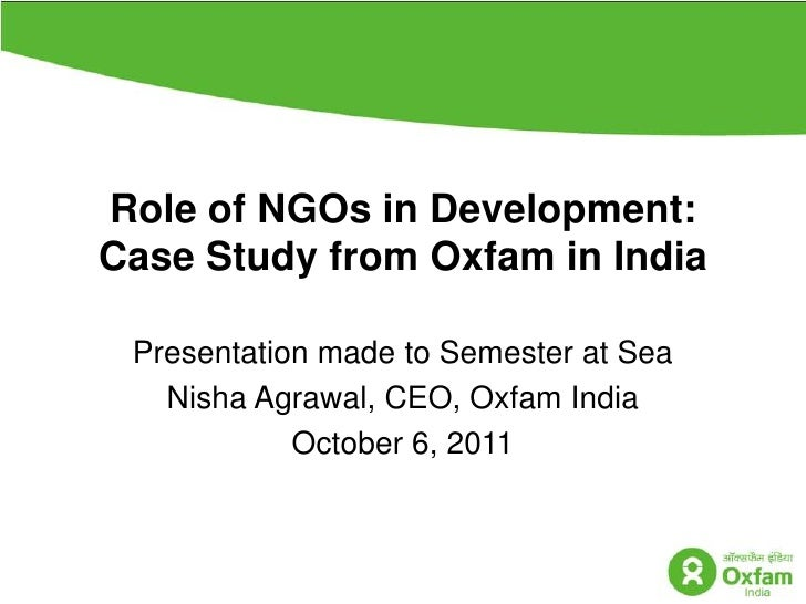Role of NGOs in Development:  Case Study from Oxfam in India<br />Presentation made to Semester at Sea  <br />NishaAgrawal...