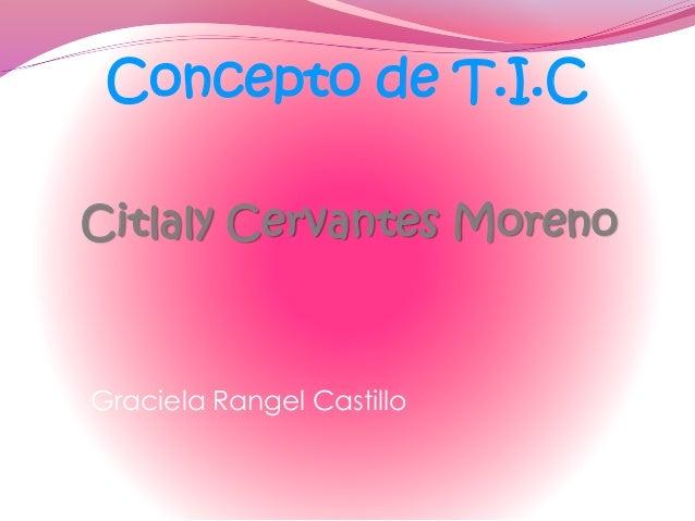 Citlaly Cervantes Moreno Graciela Rangel Castillo Concepto de T.I.C