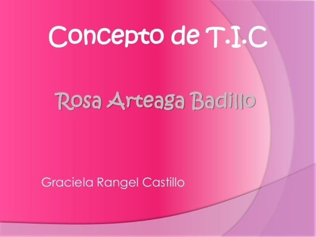 Rosa Arteaga Badillo Graciela Rangel Castillo Concepto de T.I.C