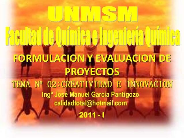 TEMA Nº 02:CREATIVIDAD E INNOVACION2011 - IFORMULACION Y EVALUACION DEPROYECTOSIngº José Manuel García Pantigozocalidadtot...