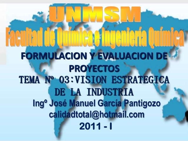 TEMA Nº 03:VISION ESTRATEGICADE LA INDUSTRIA2011 - IFORMULACION Y EVALUACION DEPROYECTOSIngº José Manuel García Pantigozoc...