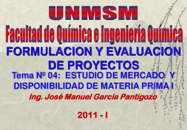 1Tema Nº 04: ESTUDIO DE MERCADO YDISPONIBILIDAD DE MATERIA PRIMA IIng. José Manuel García Pantigozo2011 - IFORMULACION Y E...
