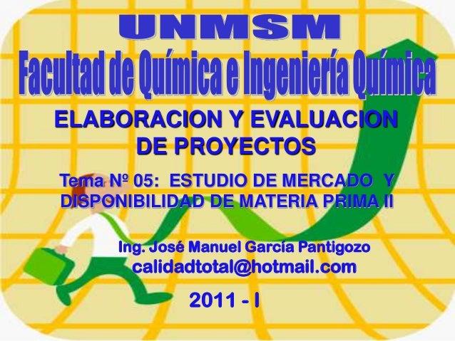 Tema Nº 05: ESTUDIO DE MERCADO YDISPONIBILIDAD DE MATERIA PRIMA IIIng. José Manuel García Pantigozocalidadtotal@hotmail.co...