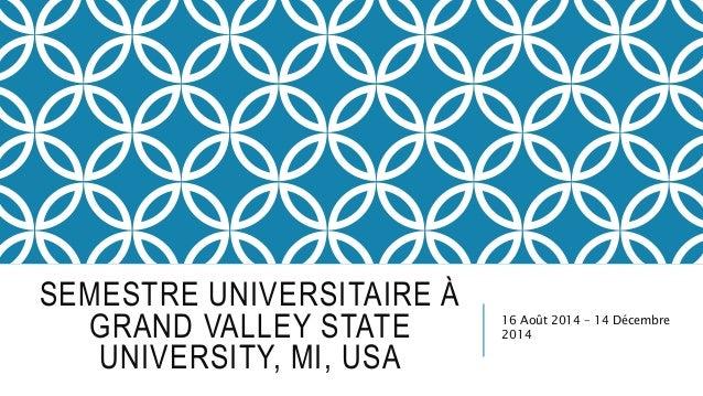 SEMESTRE UNIVERSITAIRE À GRAND VALLEY STATE UNIVERSITY, MI, USA 16 Août 2014 – 14 Décembre 2014