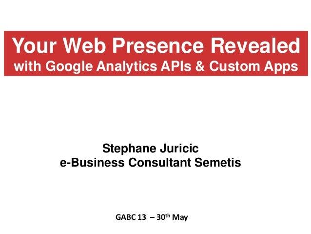 Stephane Juricice-Business Consultant SemetisGABC 13 – 30th MayYour Web Presence Revealedwith Google Analytics APIs & Cust...