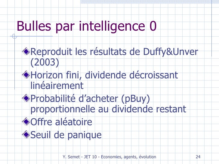 Bulles par intelligence 0 <ul><li>Reproduit les résultats de Duffy&Unver (2003) </li></ul><ul><li>Horizon fini, dividende ...