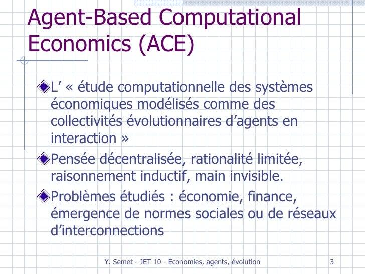 Agent-Based Computational Economics (ACE) <ul><li>L' «étude computationnelle des systèmes économiques modélisés comme des...
