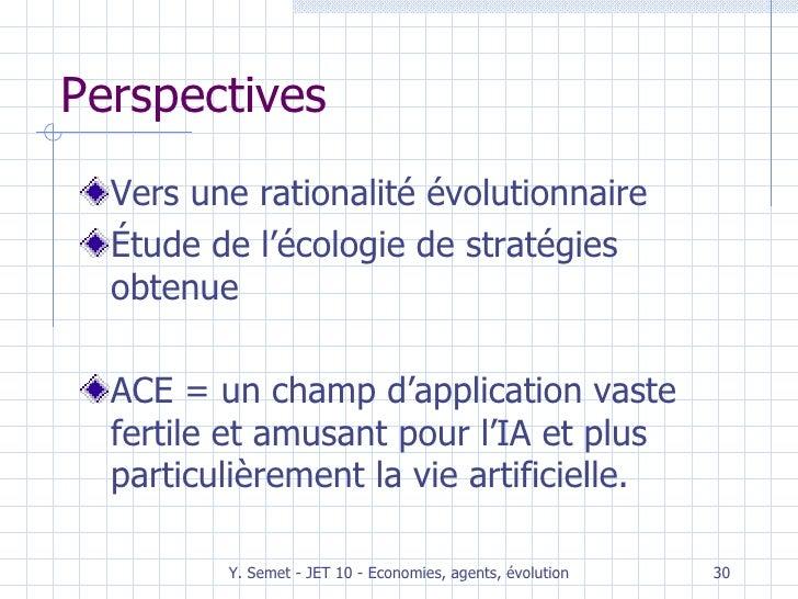 Perspectives <ul><li>Vers une rationalité évolutionnaire </li></ul><ul><li>Étude de l'écologie de stratégies obtenue </li>...