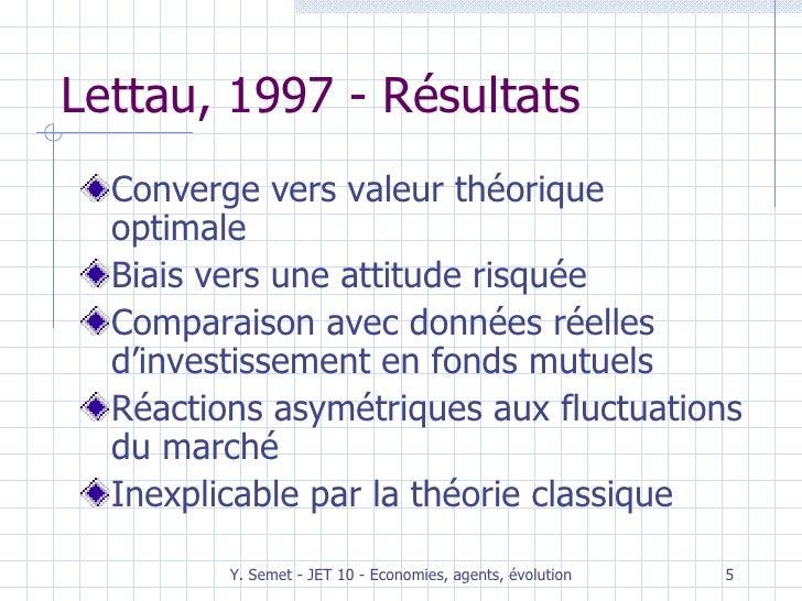 Lettau, 1997 - Résultats <ul><li>Converge vers valeur théorique optimale </li></ul><ul><li>Biais vers une attitude risquée...