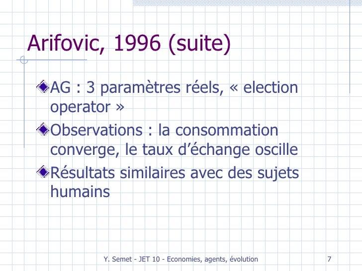 Arifovic, 1996 (suite) <ul><li>AG : 3 paramètres réels, «election operator» </li></ul><ul><li>Observations : la consomma...