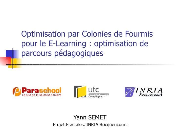 Optimisation par Colonies de Fourmis pour le E-Learning : optimisation de parcours pédagogiques Yann SEMET Projet Fractale...