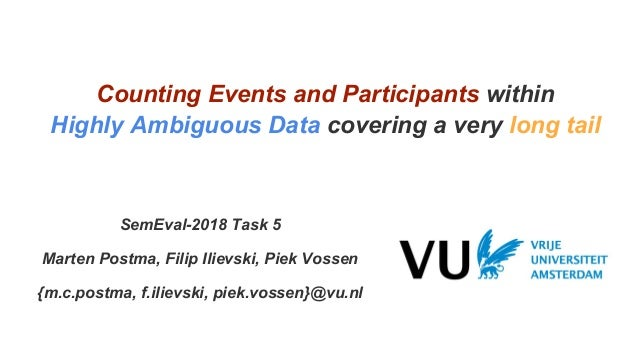 Counting Events and Participants within Highly Ambiguous Data covering a very long tail SemEval-2018 Task 5 Marten Postma,...
