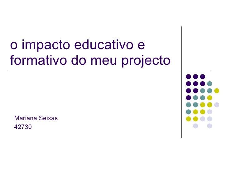 o impacto educativo e formativo do meu projecto Mariana Seixas 42730