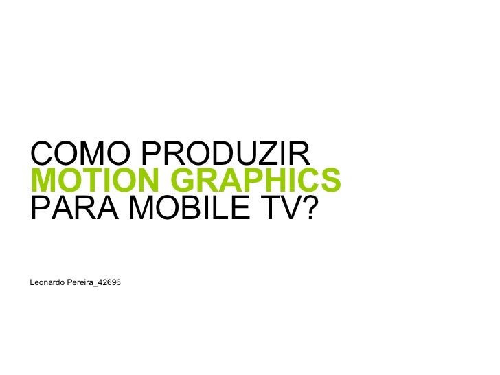 <ul><li>COMO PRODUZIR  </li></ul><ul><li>MOTION GRAPHICS   </li></ul><ul><li>PARA MOBILE TV? </li></ul><ul><li>Leonardo Pe...