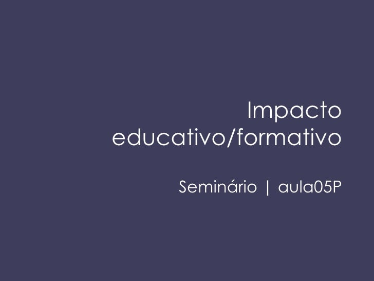 Impacto educativo/formativo Semin ário | aula05P