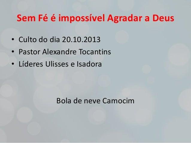 Sem Fé é impossível Agradar a Deus • Culto do dia 20.10.2013 • Pastor Alexandre Tocantins • Líderes Ulisses e Isadora  Bol...