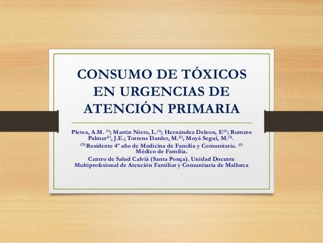 CONSUMO DE TÓXICOS EN URGENCIAS DE ATENCIÓN PRIMARIA Pletea, A.M. (1) ; Martin Nieto, L.(1) ; Hernández Deleon, E(1) ; Rom...