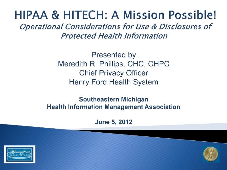    HFHS Overview    ◦ Landscape    ◦ Then vs. Now   HIPAA/HITECH Overview   Use of PHI   Disclosures of PHI   Operati...