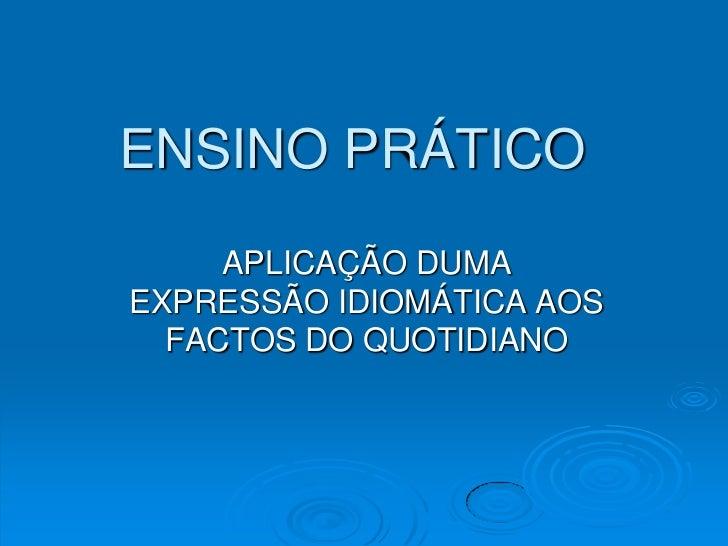 ENSINO PRÁTICO <br />APLICAÇÃO DUMA EXPRESSÃO IDIOMÁTICA AOS FACTOS DO QUOTIDIANO<br />