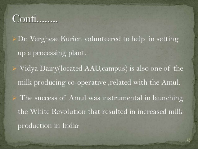  Dr. Verghese Kurien volunteered to help in setting  up a processing plant.  Vidya Dairy(located AAU,campus) is also one...