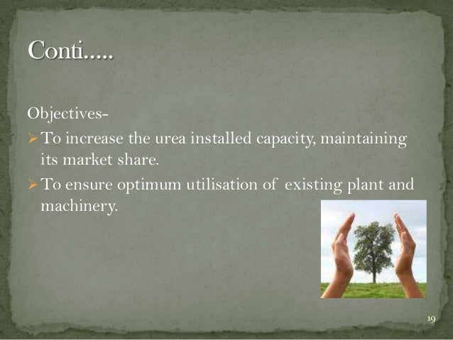 Objectives To increase the urea installed capacity, maintaining its market share.  To ensure optimum utilisation of exis...