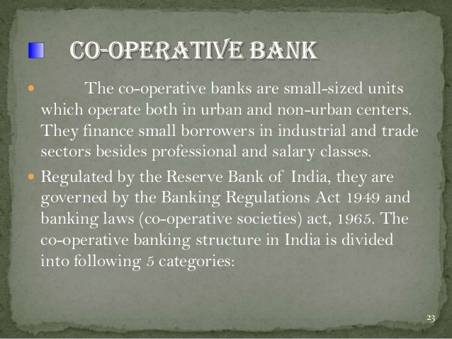 The co-operative banks are small-sized units which operate both in urban and non-urban centers. They finance small borrowe...
