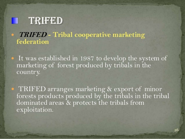     TRIFED - Tribal cooperative marketing  federation  It was established in 1987 to develop the system of marketing of ...