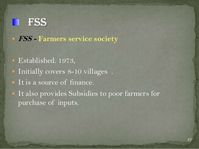   FSS - Farmers service society   Established. 1973,  Initially covers 8-10 villages .  It is a source of finance.  I...