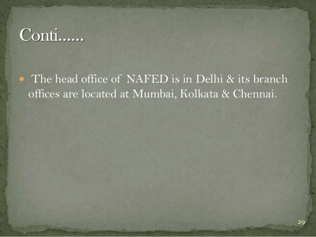  The head office of NAFED is in Delhi & its branch  offices are located at Mumbai, Kolkata & Chennai.  29