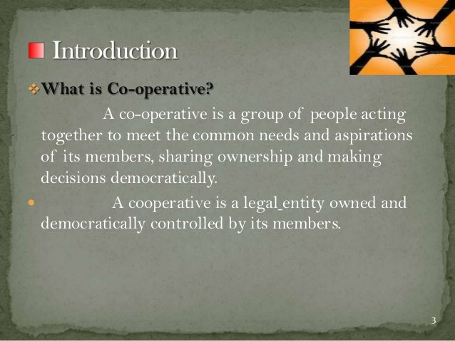 What is Co-operative?  A co-operative is a group of people acting together to meet the common needs and aspirations of it...