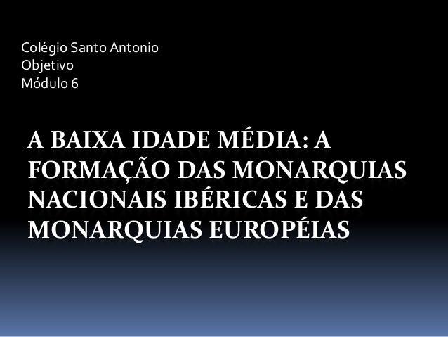 A BAIXA IDADE MÉDIA: AFORMAÇÃO DAS MONARQUIASNACIONAIS IBÉRICAS E DASMONARQUIAS EUROPÉIASColégio Santo AntonioObjetivoMódu...