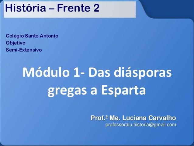 História – Frente 2 Colégio Santo Antonio Objetivo Semi-Extensivo Módulo 1- Das diásporas gregas a Esparta Prof.ª Me. Luci...