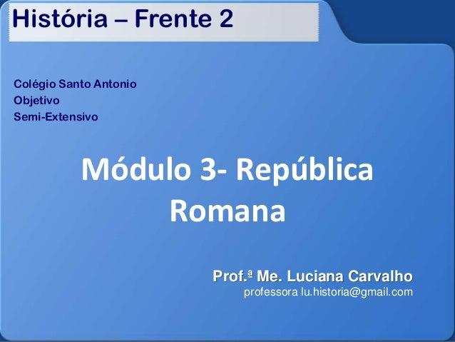 História – Frente 2 Colégio Santo Antonio Objetivo Semi-Extensivo Módulo 3- República Romana Prof.ª Me. Luciana Carvalho p...