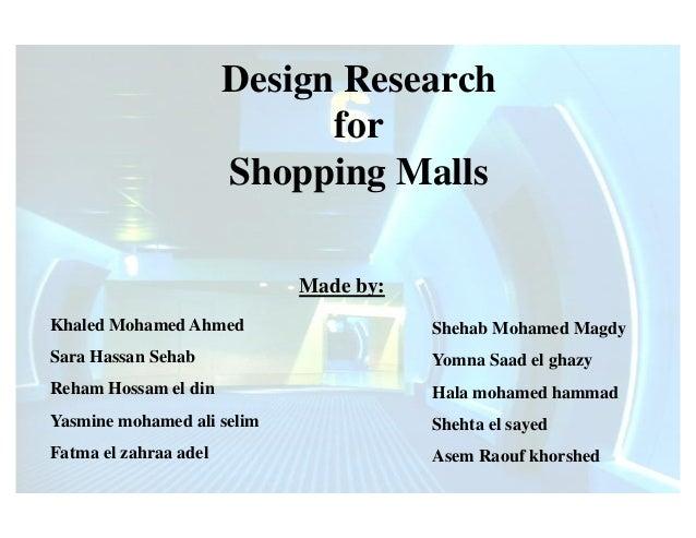 Design ResearchforShopping MallsMade by:Khaled Mohamed AhmedSara Hassan SehabReham Hossam el dinYasmine mohamed ali selimF...